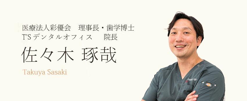 医療法人彩優会 理事長・歯学博士 T'sデンタルオフィス 院長 佐々木琢哉