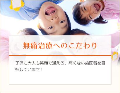 無痛治療へのこだわり 子供も大人も笑顔で通える、痛くない歯医者を目指しています!